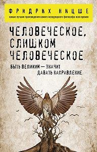 Фридрих  Ницше -Человеческое, слишком человеческое