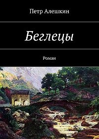 Петр Алешкин -Беглецы. Роман