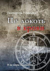 Екатерина Романова -По локоть в крови. И их миры соединятся…