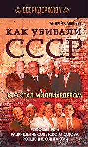 Андрей Савельев -Как убивали СССР. Кто стал миллиардером