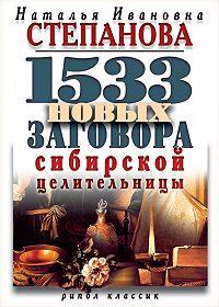 Наталья Ивановна Степанова -1533 новых заговора сибирской целительницы