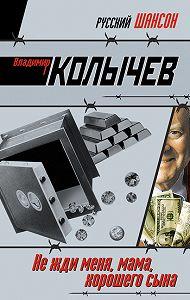 Владимир Колычев -Не жди меня, мама, хорошего сына