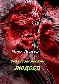 Марк Агатов - Севастопольский людоед