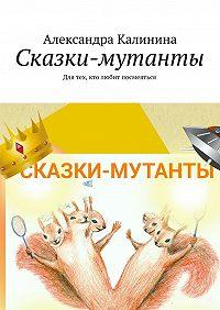 Александра Калинина -Сказки-мутанты. Для тех, кто любит посмеяться