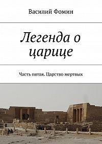 Василий Фомин -Легенда о царице. Часть пятая. Царство мертвых