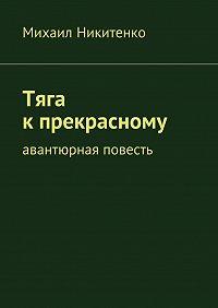 Михаил Никитенко -Тяга кпрекрасному. Авантюрная повесть