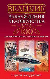 Сергей Мазуркевич -Великие заблуждения человечества. 100 непреложных истин, в которые верили все