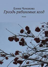 Елена Чумакова -Гроздь рябиновыхягод. Роман