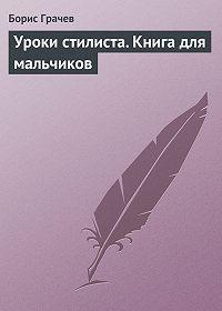 Борис Грачев -Уроки стилиста. Книга для мальчиков