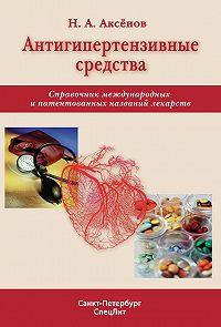 Николай Аксенов - Антигипертензивные средства. Справочник международных и патентованных названий лекарств
