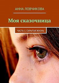 Анна Ловчикова -Моя сказочница. Часть 1. Скрытая жизнь