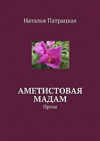 Наталья Патрацкая -Аметистовая мадам. Проза