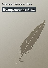 Александр Грин -Возвращенный ад
