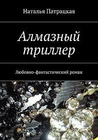 Наталья Патрацкая - Алмазный триллер. Любовно-фантастический роман