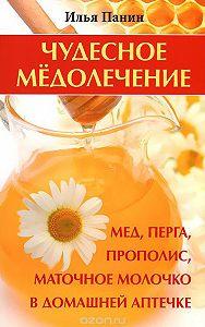 Илья Панин - Чудесное медолечение. Мед, перга, прополис, маточное молочко в домашней аптечке