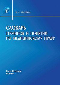 Наталья Ардашева -Словарь терминов и понятий по медицинскому праву