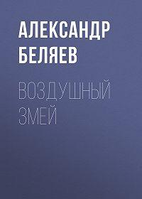 Александр Беляев -Воздушный змей