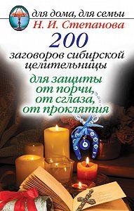 Наталья Ивановна Степанова -200 заговоров сибирской целительницы для защиты от порчи, от сглаза, от проклятия