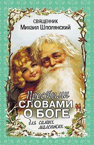 Михаил Шполянский - Простыми словами о Боге. Для самых маленьких