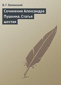 В. Г. Белинский -Сочинения Александра Пушкина. Статья шестая