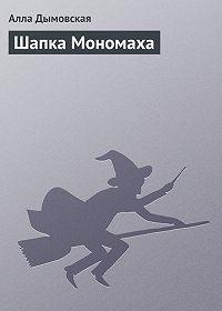 Алла Дымовская -Шапка Мономаха