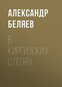 Александр Беляев -В киргизских степях