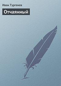Иван Тургенев -Отчаянный