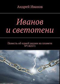 Андрей Иванов - Иванов исветотени. Повесть ободной жизни напланете №142571