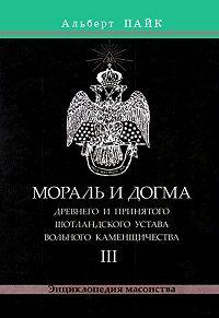 Альберт Пайк -Мораль и Догма Древнего и Принятого Шотландского Устава Вольного Каменщичества. Том 3