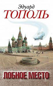 Эдуард Тополь -Лобное место. Роман с будущим