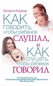 Валерия Фадеева -Как говорить, чтобы ребенок слушал, и как слушать, чтобы ребенок говорил