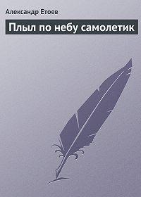 Александр Етоев -Плыл по небу самолетик
