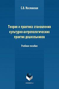 С. Масловская - Теория и практика становления культурно-антропологических практик дошкольников. Учебное пособие