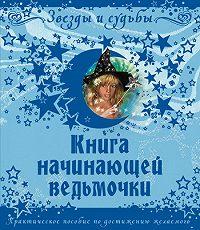 Галина Викторовна Назарова - Книга начинающей ведьмочки. Практическое пособие по достижению желаемого