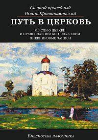 Святой праведный Иоанн Кронштадтский -Путь в Церковь: мысли о Церкви и православном богослужении