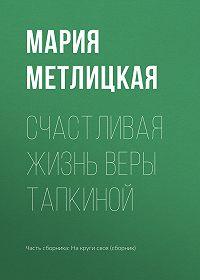 Мария Метлицкая -Счастливая жизнь Веры Тапкиной
