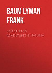 Lyman Baum -Sam Steele's Adventures in Panama