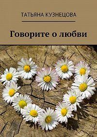 Татьяна Кузнецова -Говорите олюбви