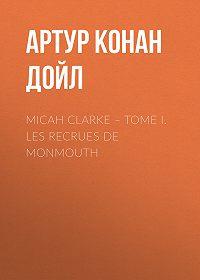 Артур Конан Дойл -Micah Clarke – Tome I. Les recrues de Monmouth