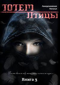 Лакедемонская Наталья -ТОТЕМ: Птицы. Книга 3. Часть 2