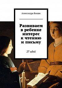 Александра Бакши -Развиваем вребенке интерес кчтению иписьму. 27идей