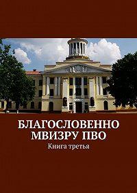 Коллектив авторов -Благословенно МВИЗРУПВО. Книга третья