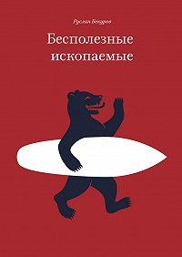 Руслан Бекуров - Бесполезные ископаемые