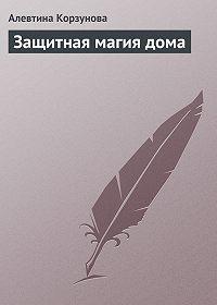 Алевтина Корзунова -Защитная магия дома