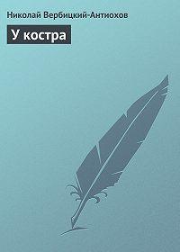 Николай Вербицкий-Антиохов -У костра