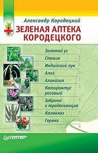 А. В. Кородецкий - Зеленая аптека Кородецкого: золотой ус, индийский лук, стевия и другие