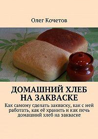 Олег Кочетов - Домашний хлеб назакваске