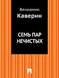Вениамин Каверин -Семь пар нечистых