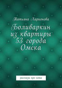 Татьяна Ларионова -Боливаркин изквартиры 53города Омска. Рассказы прокота