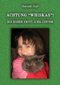 "Николай Норд -Achtung ""WHISKAS""! Все кошки умрут, а мы спятим"